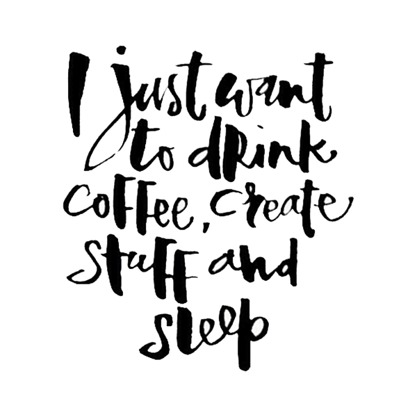 I just want to drink coffee and create stuff and sleep
